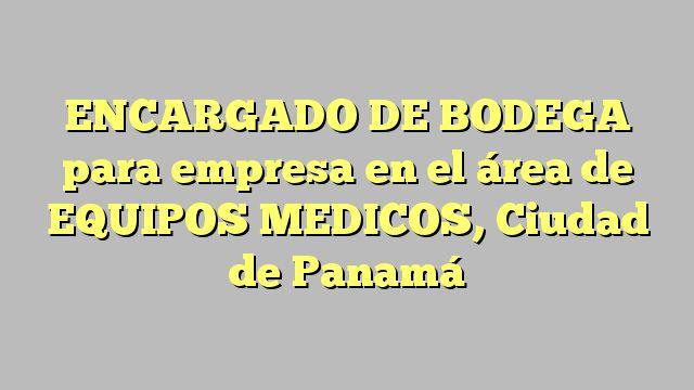 ENCARGADO DE BODEGA para empresa en el área de EQUIPOS MEDICOS, Ciudad de Panamá