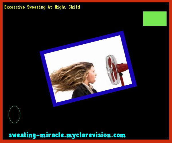 Excessive Sweating At Night Child 175206 - Your Body to Stop Excessive Sweating In 48 Hours - Guaranteed!