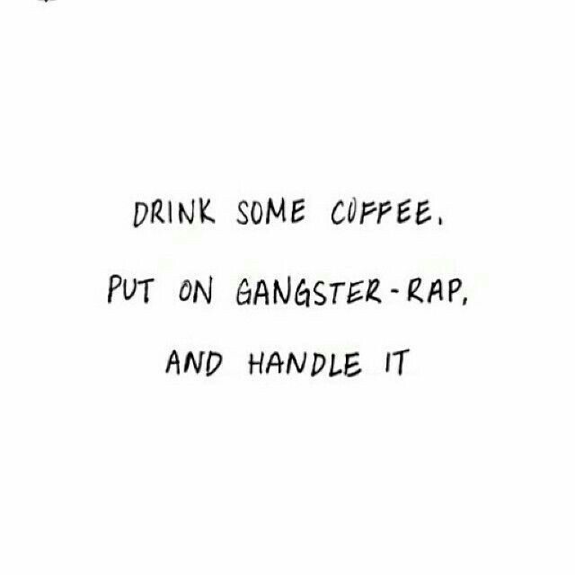 drink some coffee. put on gangster-rap. and handle it.