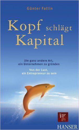 Kopf schlägt Kapital: Die ganz andere Art, ein Unternehmen zu gründen - Von der Lust, ein Entrepreneur zu sein eBook: Günter Faltin: Amazon.de: Bücher