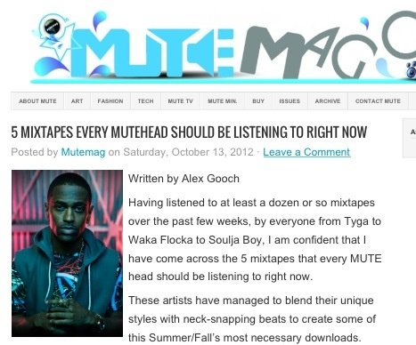 5 MIXTAPES EVERY MUTEHEAD SHOULD BE LISTENING TO RIGHT NOW  Having listened to at least a dozen or so mixtapes over the past few weeks, by everyone from Tyga to Waka Flocka to Soulja Boy, I am confident that I have come across the 5 mixtapes that every MUTE head should be listening to right now. These artists have managed to blend their unique styles with neck-snapping beats to create some of this Summer/Fall's most necessary downloads.   Continue reading more of this article at MuteMag.com