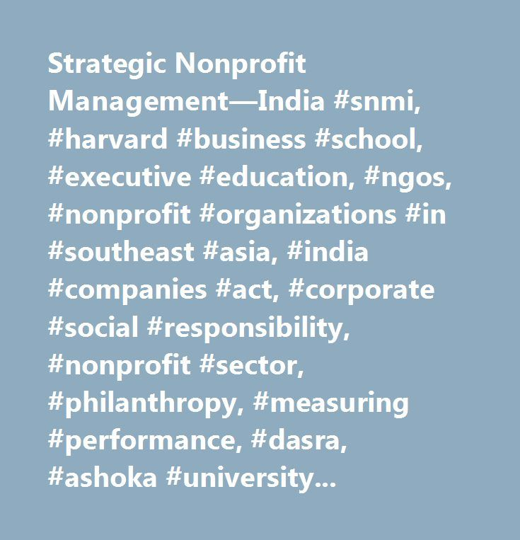 Strategic Nonprofit Management—India #snmi, #harvard #business #school, #executive #education, #ngos, #nonprofit #organizations #in #southeast #asia, #india #companies #act, #corporate #social #responsibility, #nonprofit #sector, #philanthropy, #measuring #performance, #dasra, #ashoka #university, #social #challenges, #fundraising, #emerging #markets, #social #enterprise, #nonprofit #organizations, #leading #change, #strategy, #organizational #structure, #governance, #senior #executive…