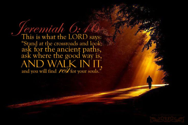"Thus says the Lord: ""Stand in the ways & see, And ask for the old paths, where the good way is, And walk in it; Then you will find rest for your souls."" Jeremiah 6:16"