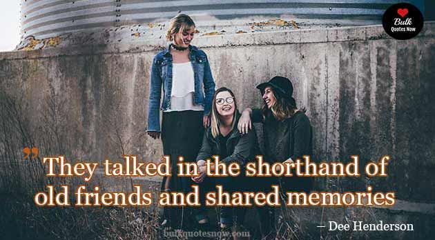 Shared Memories With Old Friends Friends Quotes Old Friend Quotes Friends Forever Quotes