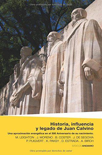 Historia, influencia y legado de Juan Calvino : una aproximación evangélica en el 500 aniversario de su nacimiento / M. Leighton, J. Moreno, B. Coster, J. de Segovia, P. Puigvert, K. Paksy, D. Estrada, A. Birch