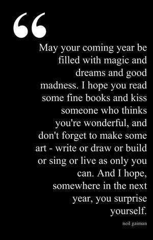 """May your coming year be filled with magic & dreams and good madness. I hope you read some fine books and kiss someone who thinks you're wonderful, and don't forget to makes some art - write or draw or build or sing or live as only you can. And I hope somewhere in the next year, you surprise yourself"". - Neil Gaiman:"