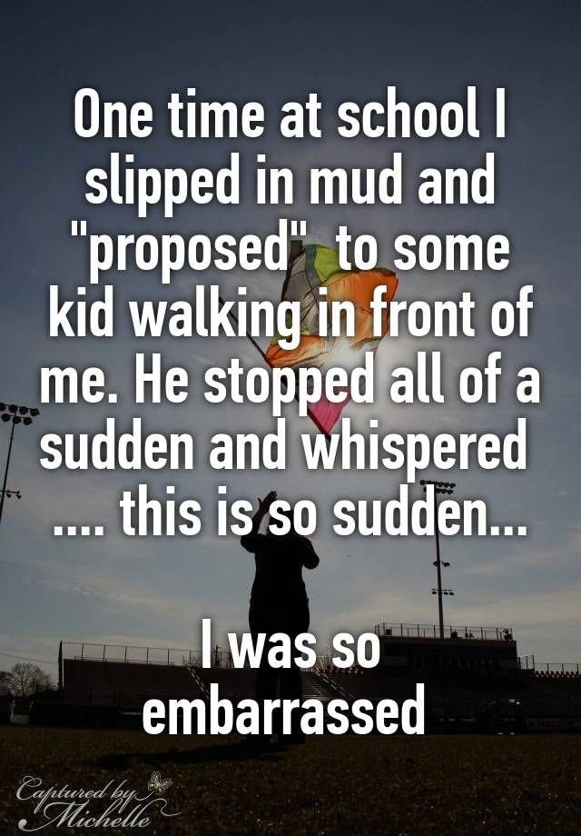 """One time at school I slipped in mud and ""proposed""  to some kid walking in front of me. He stopped all of a sudden and whispered  .... this is so sudden...  I was so embarrassed """