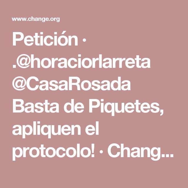Petición · .@horaciorlarreta @CasaRosada Basta de Piquetes, apliquen el protocolo! · Change.org