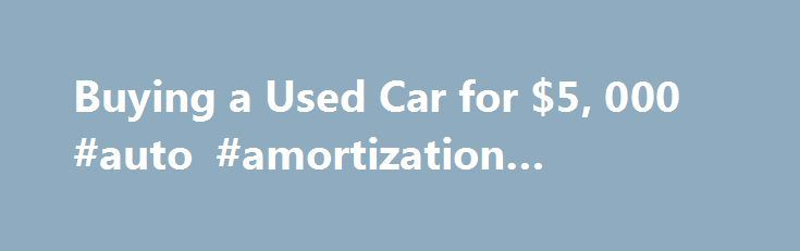 Buying a Used Car for $5, 000 #auto #amortization #schedule http://autos.remmont.com/buying-a-used-car-for-5-000-auto-amortization-schedule/  #buying a used car # Buying a Used Car for $5,000 1 of 3 Shopping for a $5,000 car isn't plumbing the bottom of the market, but it's pretty close.... Read more >The post Buying a Used Car for $5, 000 #auto #amortization #schedule appeared first on Auto.