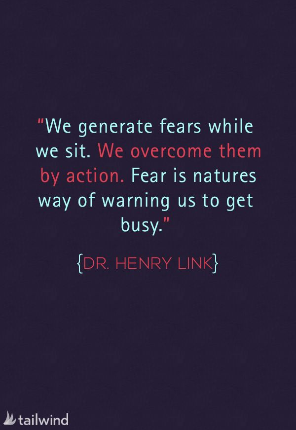 We generate fears while we sit. We overcome them by action. Fear is natures way of warning us to get busy. –Dr. Henry Link