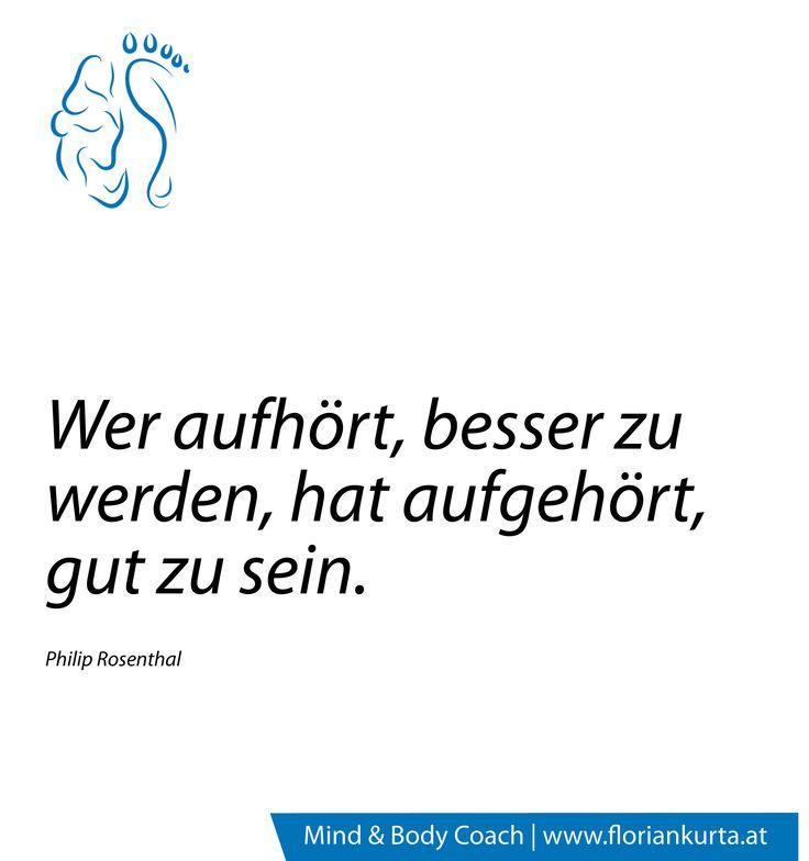 Wer aufhört besser zu werden, hat aufgehört, gut zu sein. (Philip Rosenthal) www.floriankurta.at
