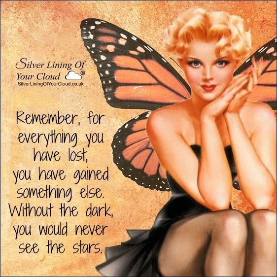 Remember, for everything you have lost, you have gained something else. Without the dark, you would never see the stars. ..._More fantastic quotes on: https://www.facebook.com/SilverLiningOfYourCloud  _Follow my Quote Blog on: http://silverliningofyourcloud.wordpress.com/