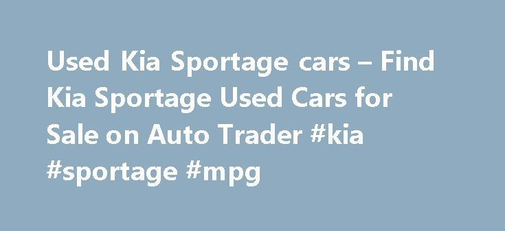 Used Kia Sportage cars – Find Kia Sportage Used Cars for Sale on Auto Trader #kia #sportage #mpg http://liberia.remmont.com/used-kia-sportage-cars-find-kia-sportage-used-cars-for-sale-on-auto-trader-kia-sportage-mpg/  # KIA SPORTAGE Used cars for sale near you KIA Sportage 1.6 GDi 2 5dr Used KIA SPORTAGE cars on Auto Trader Auto Trader is the best place in the UK to compare KIA SPORTAGE cars available for sale. We partner with local KIA SPORTAGE dealers across England, Wales, Scotland and…