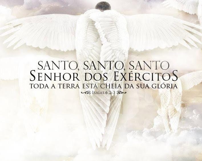 ''E clamavam uns aos outros, dizendo: Santo, Santo, Santo é o SENHOR dos Exércitos; toda a terra está cheia da sua glória.'' -Isaías 6:3