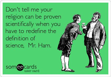 Don't tell me your religion can be proven scientifically when you have to redefine the definition of science, Mr. Ham.