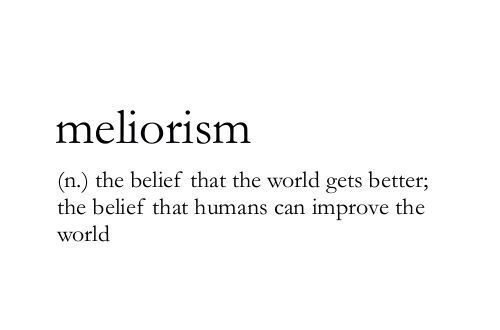 Meliorism (n.) the belief that the world gets better; the belief that humans can improve the world.