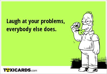 Laugh at your problems, everybody else does.