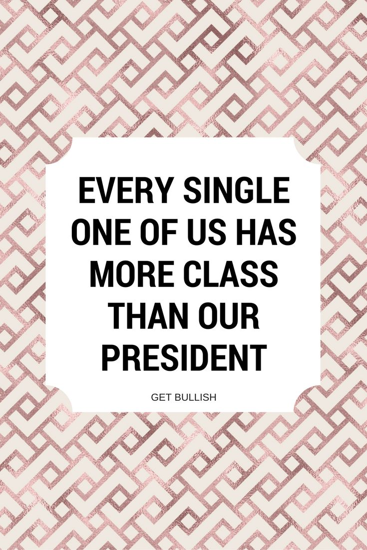 Every single one of us has more class than our president #feminist #quote #getbullish #liberal #smashthepatriarchy