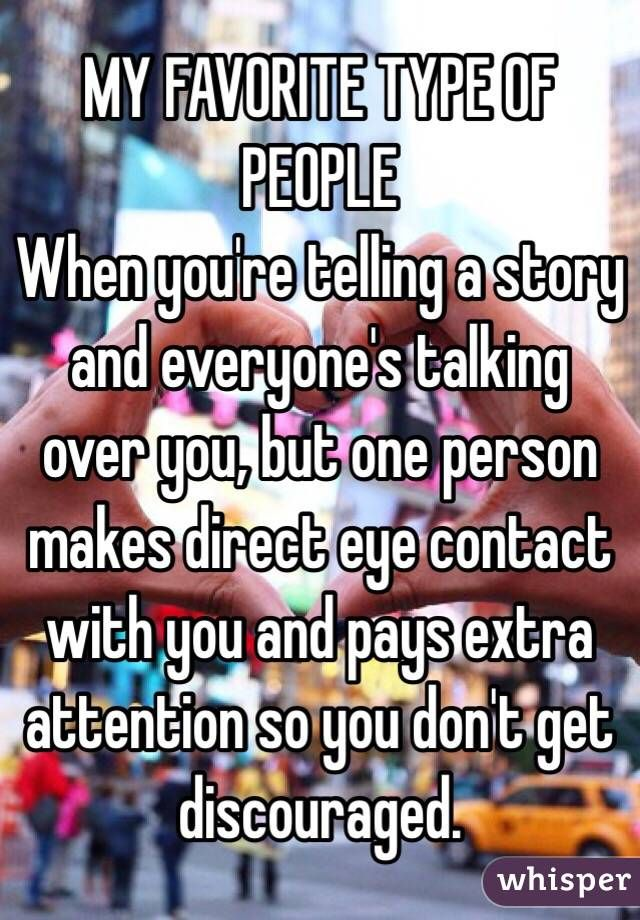 """MY FAVORITE TYPE OF PEOPLE: When you're telling a story and everyone's talking over you, but one person makes direct eye contact with you and pays extra attention so you don't get discouraged."""