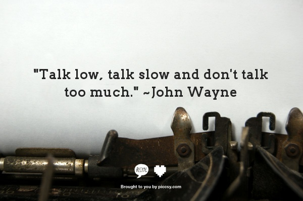"""Talk low, talk slow and don't talk too much.""   ~John Wayne"