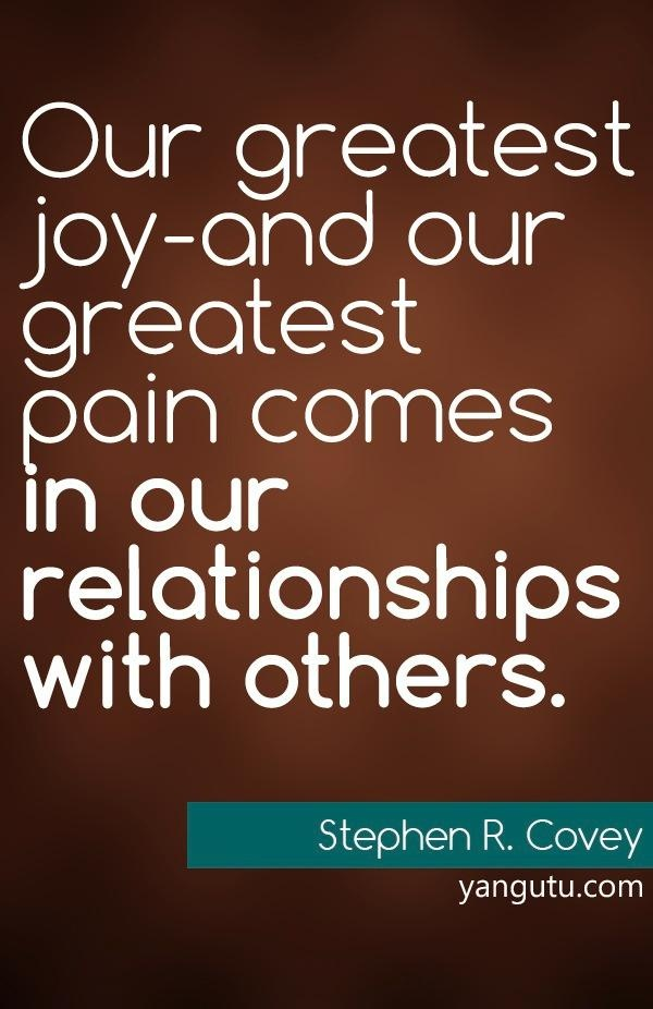 Our greatest joy - and our greatest pain comes in our relationships with others, ~ Stephen R. Covey <3 Love Sayings #quotes, #love, #sayings, https://apps.facebook.com/yangutu