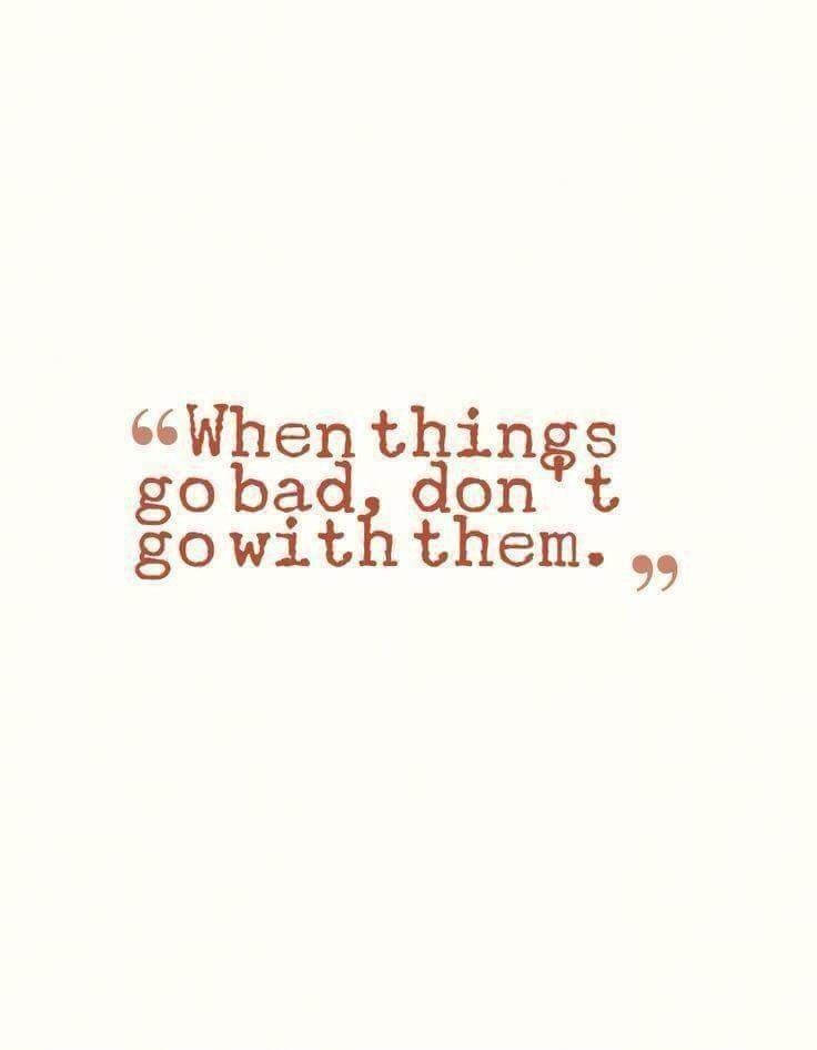 When Things Go Bad Dont Go With Them Quote Quotes Wisdom