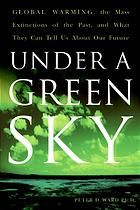 Under a green sky : global warming, the mass extinctions of the past, and what they can tell us about our future  Author:	Peter Douglas Ward...