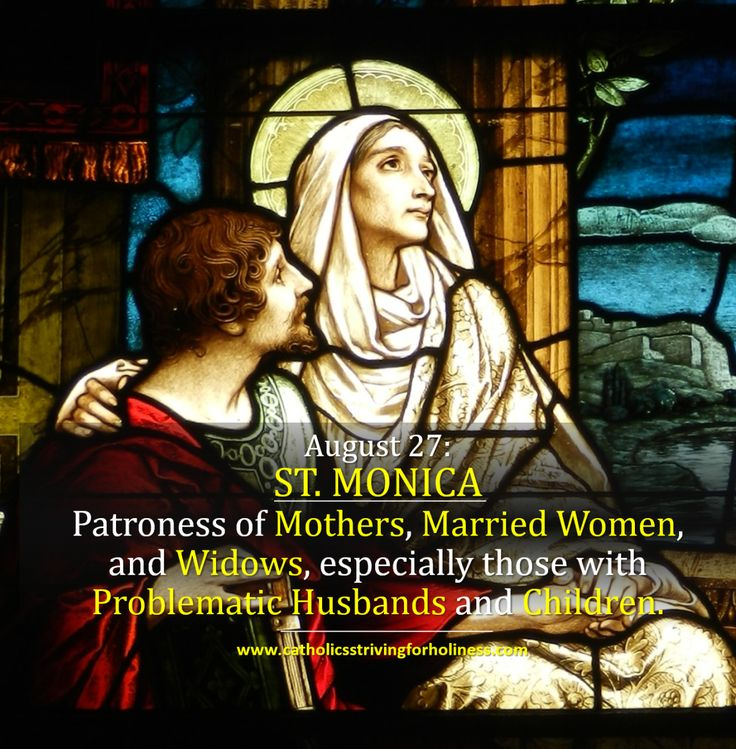August 27: ST. MONICA. Patroness of Mothers, Married Women and Widows. Outline St. Monica's sufferings as a wife and mother. The fruits of her perseverance in prayer. Prayer to Saint Monica …