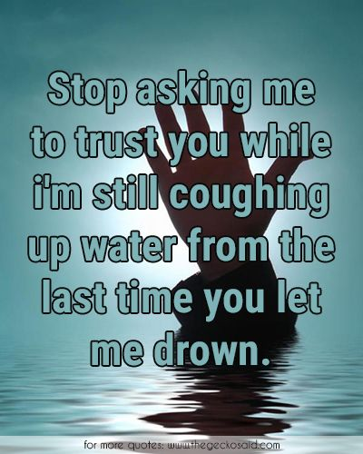 Stop asking me to trust you while i'm still coughing up water from the last time you let me drown.  #asking #coughing #drown #drowning #last #quotes #stop #time #trust #water