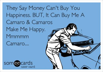 They Say Money Can't Buy You Happiness. BUT, It Can Buy Me A Camaro & Camaros Make Me Happy. Mmmmm Camaro....