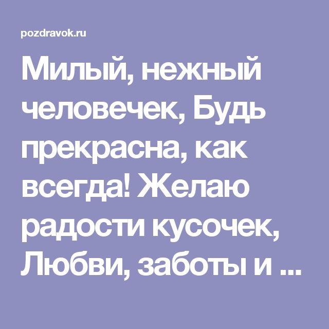 Милый, нежный человечек,  Будь прекрасна, как всегда!  Желаю радости кусочек,  Любви, заботы и добра!    Чтоб жизнь твою сопровождали  Успех, удача, красота!  Чтоб постоянно окружали  Родные, близкие, друзья!    И если слезы по щекам,  То только от избытка,  Моментов счастья пополам  С красивою улыбкой!  © http://pozdravok.ru/pozdravleniya/den-rozhdeniya/zhenshchine/9.htm