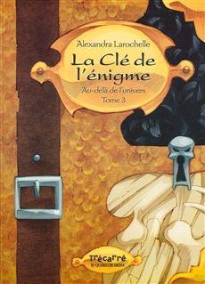 AU-DELÀ DE L'UNIVERS TOME III  La clé de l'énigme  Par l'auteureAlexandra Larochelle