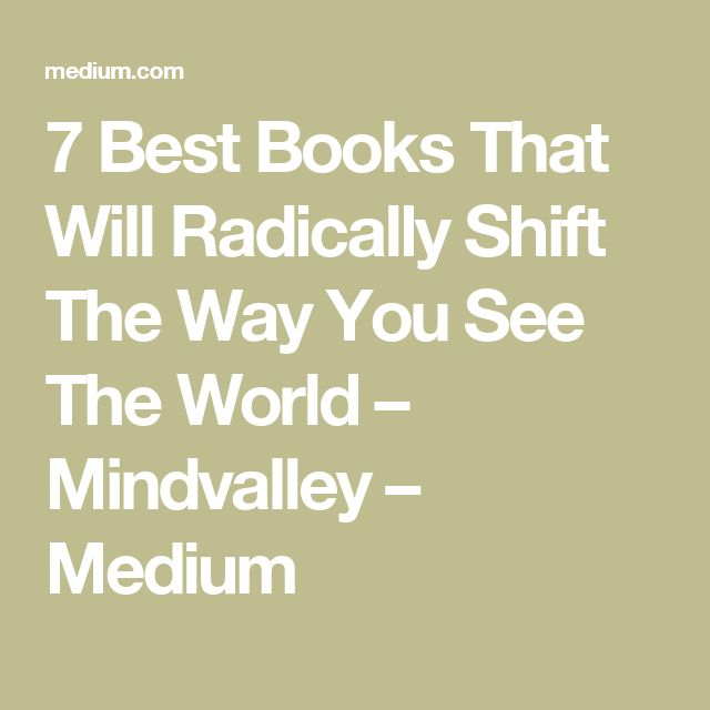 7 Best Books That Will Radically Shift The Way You See The World – Mindvalley – Medium