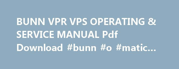 BUNN VPR VPS OPERATING & SERVICE MANUAL Pdf Download #bunn #o #matic #vps http://georgia.nef2.com/bunn-vpr-vps-operating-service-manual-pdf-download-bunn-o-matic-vps/  # Bunn VPR VPS Operating & Service Manual BUNN OPERATING SERVICE MANUAL BUNN-O-MATIC CORPORATION POST OFFICE BOX 3227 SPRINGFIELD, ILLINOIS 62708-3227 PHONE: (217) 529-6601 FAX: (217) 529-6644 www.bunnomatic.com 10053.0000L 01/05 1996 Bunn-O-Matic Corporation. SPECIFIED HEREIN, TO REPAIR OR, AT BUNN S SOLE OPTION, REPLACEMENT…