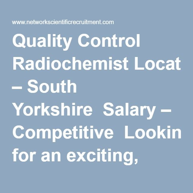 Quality Control Radiochemist Location – South Yorkshire  Salary – Competitive  Looking for an exciting, challenging and rewarding opportunity within the radiopharmaceutical industry? Are you a highly motivated team player who works well under pressure? Do you have a degree (or equivalent) in physics, chemistry, biochemistry, pharmacy or a related science discipline?