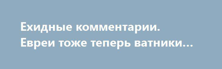 Ехидные комментарии. Евреи тоже теперь ватники… http://rusdozor.ru/2016/09/30/exidnye-kommentarii-evrei-tozhe-teper-vatniki/  «Весь мир с нами» на Украине постепенно сужается. И процесс этот начался не сегодня. Процесс идет как хроническая болезнь. Или как рак. Не торопясь, но постоянно. 27 сентября «весь мир» покинули израильтяне. Вот кого не хотелось укропам терять, так производителей ...