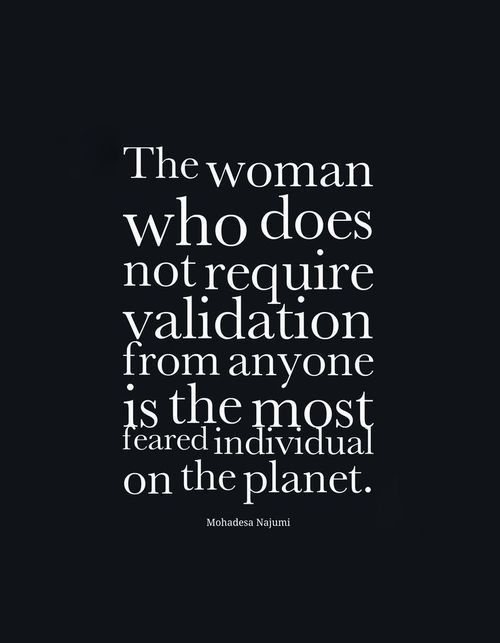 """""""The woman who does not require validation from anyone is the most feared individual on the planet."""" ~ Mohadesa Najumi"""
