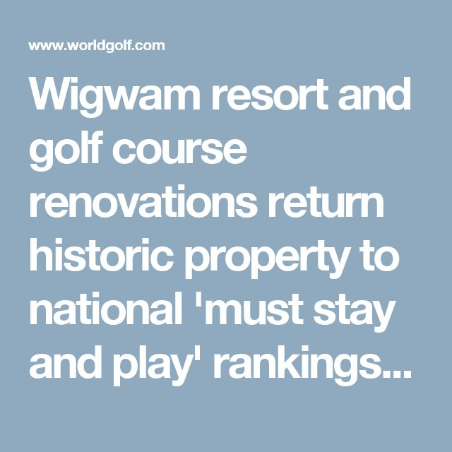 Wigwam resort and golf course renovations return historic property to national 'must stay and play' rankings   World Golf News