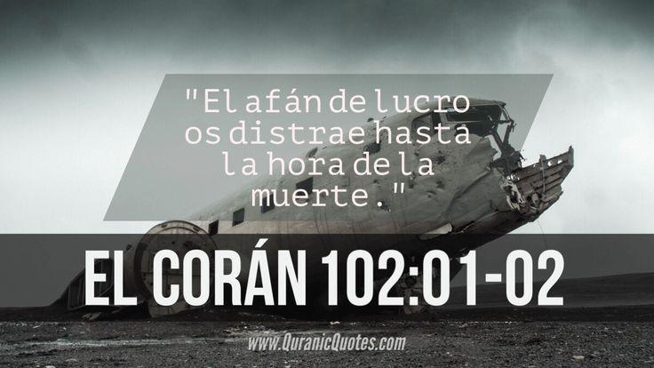 #15 El Corán 102:01-02 (Surah at-Takathur) El afán de lucro os distrae. Hasta la hora de la muerte. Competition in (worldly) increase diverts you, until you come to the graves.