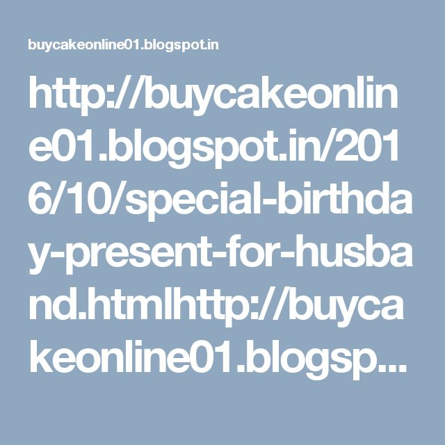 http://buycakeonline01.blogspot.in/2016/10/special-birthday-present-for-husband.htmlhttp://buycakeonline01.blogspot.in/2016/10/special-birthday-present-for-husband.html