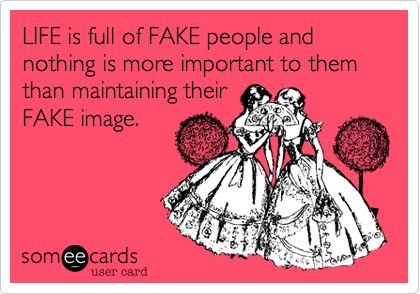 LIFE is full of FAKE people and nothing is more important to them than maintaining their FAKE image.