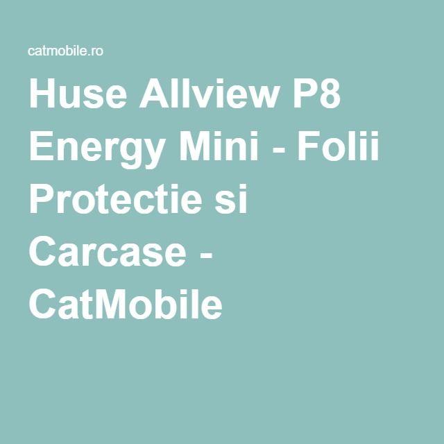 Huse Allview P8 Energy Mini - Folii Protectie si Carcase - CatMobile