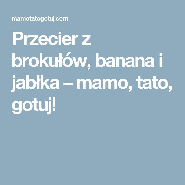 Przecier z brokułów, banana i jabłka – mamo, tato, gotuj!