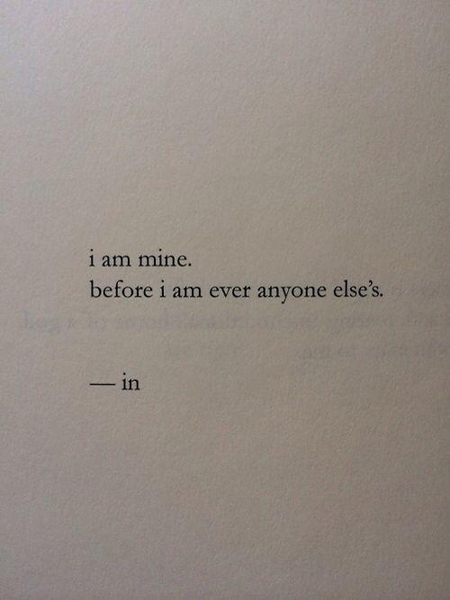 """i am mine. before i am ever anyone else's."""