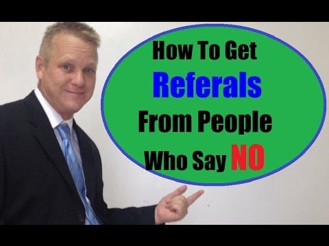 How To Get Referrals From People Who Say NO....  https://www.youtube.com/watch?v=qtrvW1fUS5g