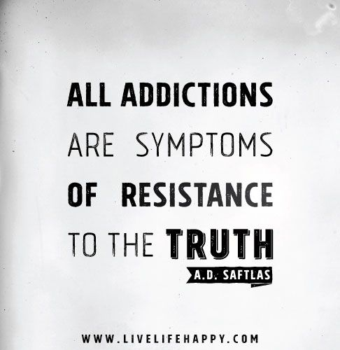 All addictions are symptoms of resistance to the truth. - Arthur D. Saftlas