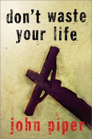 """Don't Waste your Life by John Piper. """"God calls us to pray and think and dream and plan and work not to be made much of, but to make much of him in every part of our lives."""""""
