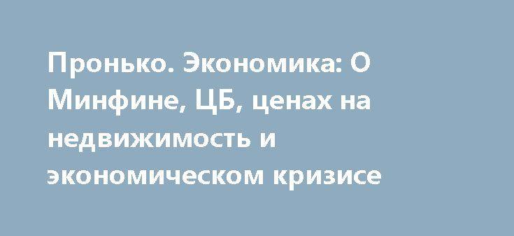 Пронько. Экономика: О Минфине, ЦБ, ценах на недвижимость и экономическом кризисе http://rusdozor.ru/2017/06/06/pronko-ekonomika-o-minfine-cb-cenax-na-nedvizhimost-i-ekonomicheskom-krizise/