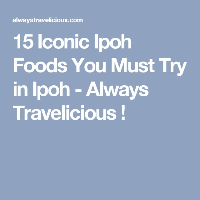 15 Iconic Ipoh Foods You Must Try in Ipoh - Always Travelicious !