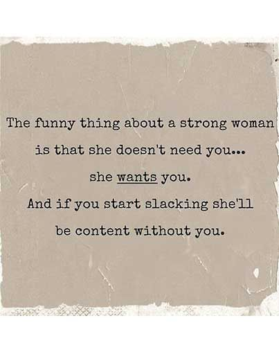 The funny thing about a strong woman is that doesn't need you… she wants you. And if you start slacking she'll be content without you.